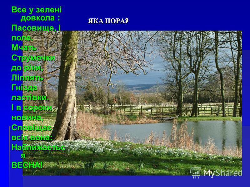 Все у зелені довкола : Пасовище, і поле. Мчать Струмочки до ріки, Ліплять Гнізда ластівки. І в сороки новина, Сповіщає всіх вона: Наближаєтьс я ВЕСНА! ЯКА ПОРА ?