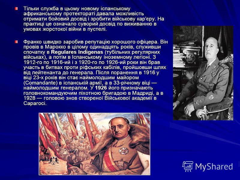 Тільки служба в цьому новому іспанському африканському протектораті давала можливість отримати бойовий досвід і зробити військову кар'єру. На практиці це означало суворий досвід по виживанню в умовах жорстокої війни в пустелі. Франко швидко заробив р