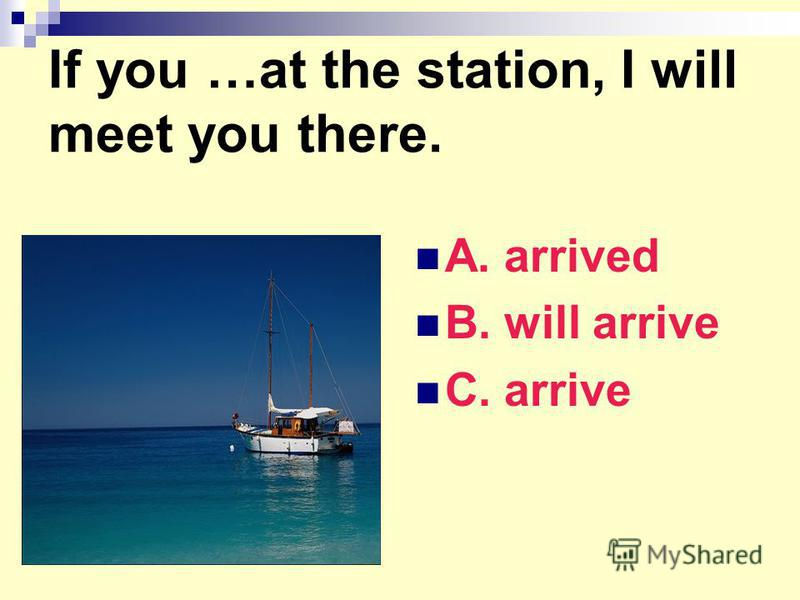 If you …at the station, I will meet you there. A. arrived B. will arrive C. arrive