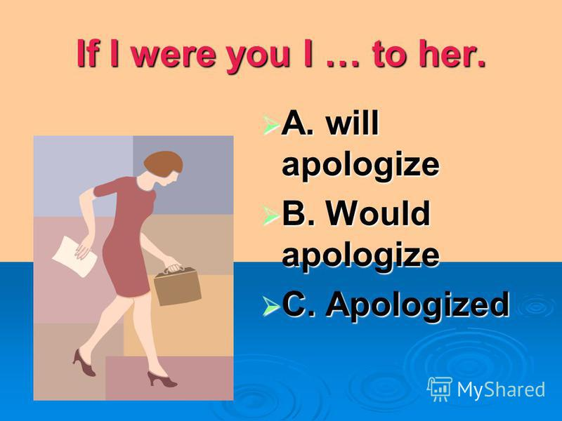 If I were you I … to her. A. will apologize A. will apologize B. Would apologize B. Would apologize C. Apologized C. Apologized