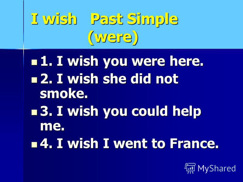 I wish Past Simple (were) 1. I wish you were here. 1. I wish you were here. 2. I wish she did not smoke. 2. I wish she did not smoke. 3. I wish you could help me. 3. I wish you could help me. 4. I wish I went to France. 4. I wish I went to France.