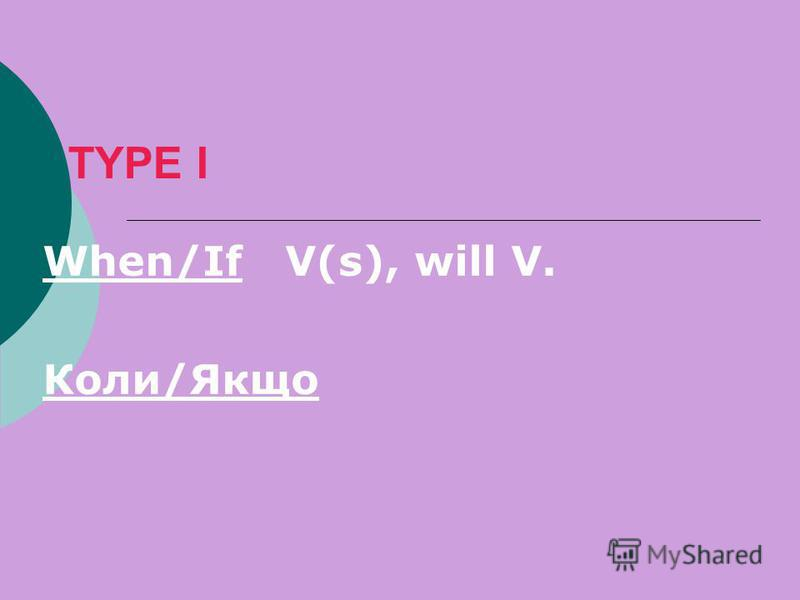 TYPE I When/If V(s), will V. Коли/Якщо
