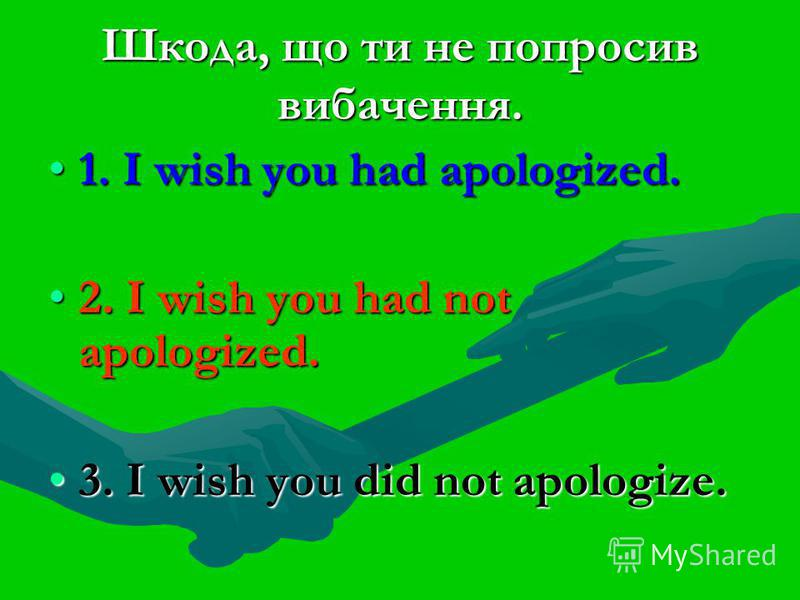 Шкода, що ти не попросив вибачення. 1. I wish you had apologized.1. I wish you had apologized. 2. I wish you had not apologized.2. I wish you had not apologized. 3. I wish you did not apologize.3. I wish you did not apologize.