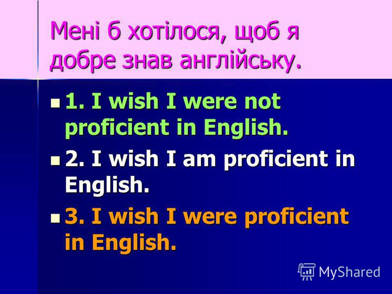 Мені б хотілося, щоб я добре знав англійську. 1. I wish I were not proficient in English. 1. I wish I were not proficient in English. 2. I wish I am proficient in English. 2. I wish I am proficient in English. 3. I wish I were proficient in English.