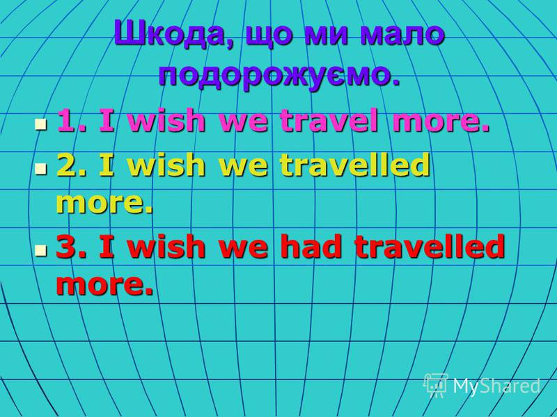 Шкода, що ми мало подорожуємо. 1. I wish we travel more. 1. I wish we travel more. 2. I wish we travelled more. 2. I wish we travelled more. 3. I wish we had travelled more. 3. I wish we had travelled more.