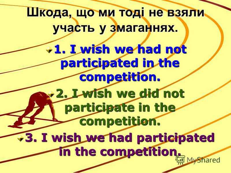 Шкода, що ми тоді не взяли участь у змаганнях. 1. I wish we had not participated in the competition. 2. I wish we did not participate in the competition. 3. I wish we had participated in the competition.