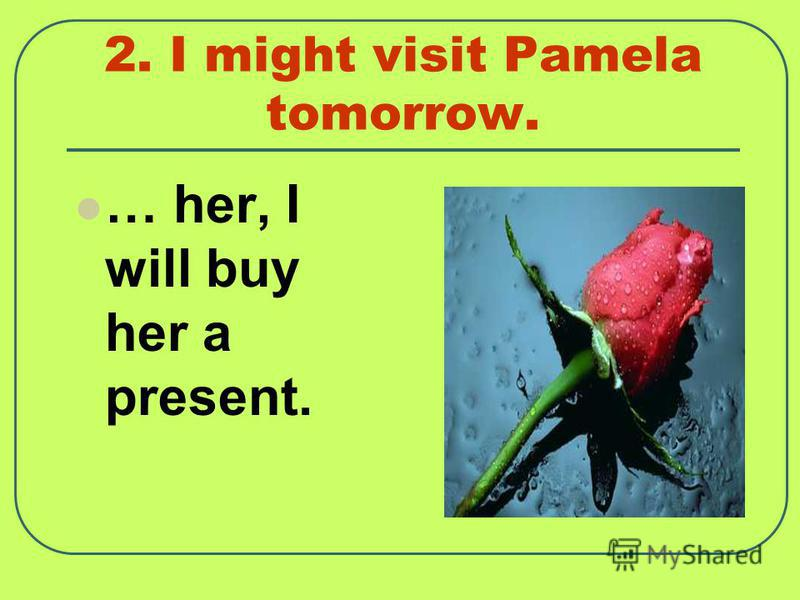 2. I might visit Pamela tomorrow. … her, I will buy her a present.