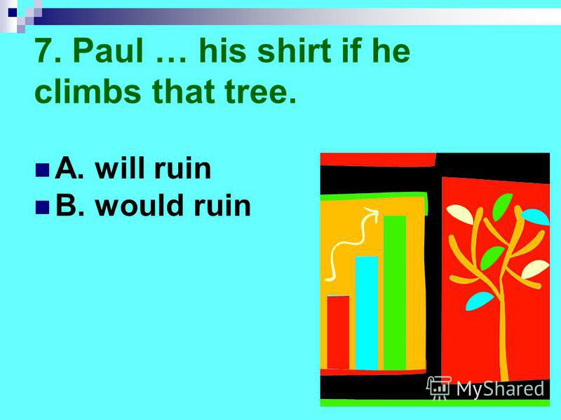 7. Paul … his shirt if he climbs that tree. A. will ruin B. would ruin
