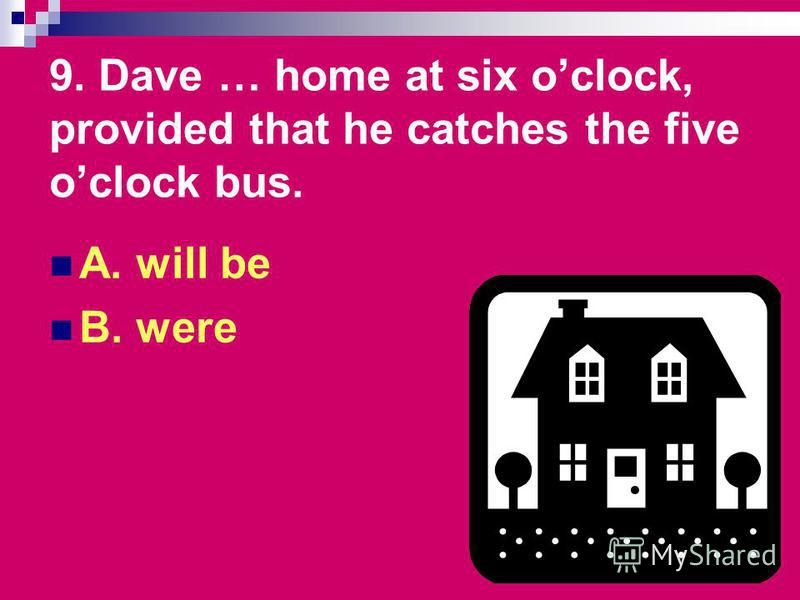 9. Dave … home at six oclock, provided that he catches the five oclock bus. A. will be B. were