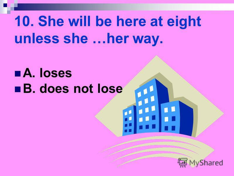 10. She will be here at eight unless she …her way. A. loses B. does not lose