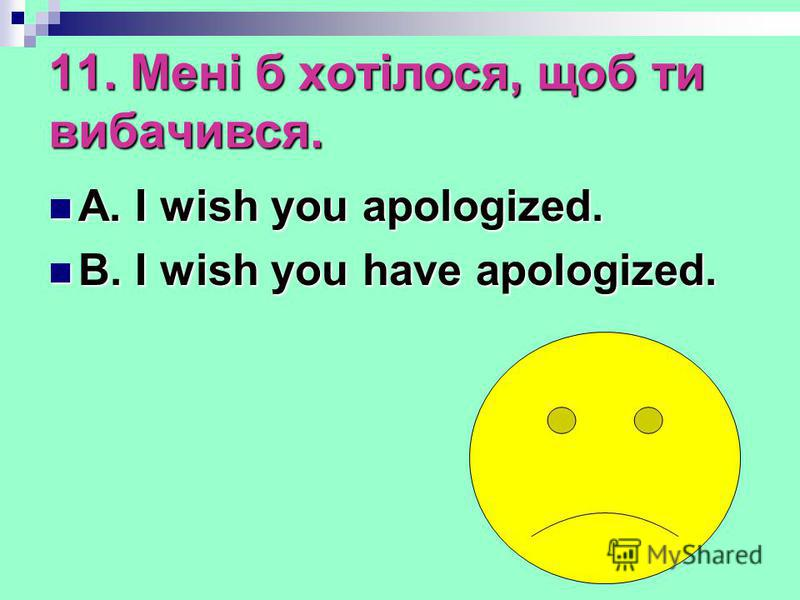 11. Мені б хотілося, щоб ти вибачився. A. I wish you apologized. A. I wish you apologized. B. I wish you have apologized. B. I wish you have apologized.