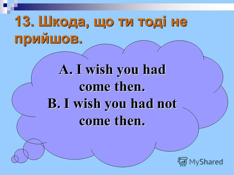 13. Шкода, що ти тоді не прийшов. A. I wish you had come then. B. I wish you had not come then.