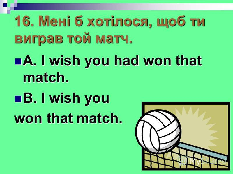 16. Мені б хотілося, щоб ти виграв той матч. A. I wish you had won that match. A. I wish you had won that match. B. I wish you B. I wish you won that match.