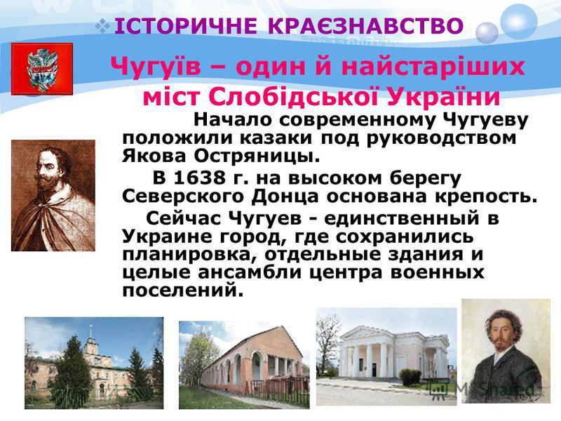 Начало современному Чугуеву положили казаки под руководством Якова Остряницы. В 1638 г. на высоком берегу Северского Донца основана крепость. Сейчас Чугуев - единственный в Украине город, где сохранились планировка, отдельные здания и целые ансамбли