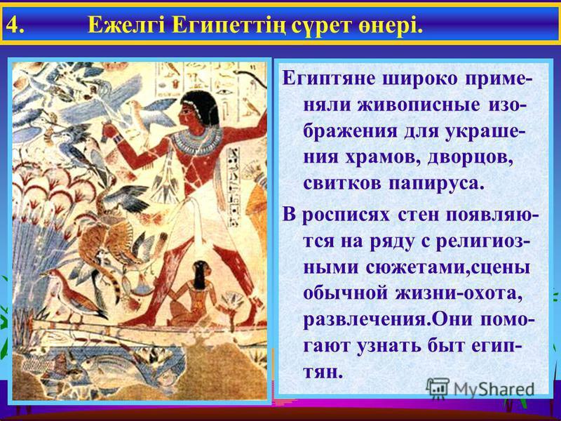 Египтяне широко применяли живописные изображения для украшения храмов, дворцов, свитков папируса. В росписях стен появляются на ряду с религиозными сюжетами,сцены обычной жизни-охота, развлечения.Они помогают узнать быт египтян. 4. Ежелгі Египеттің с