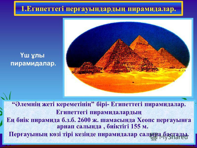 1.Египеттегі перғауындардың пирамидалар. Әлемнің жеті кереметінің бірі- Египеттегі пирамидалар. Египеттегі пирамидалардың Ең биік пирамида б.з.б. 2600 ж. шамасында Хеопс перғауынға карнап салында, биіктігі 155 м. Перғауының көзі тірі кезінде пирамида