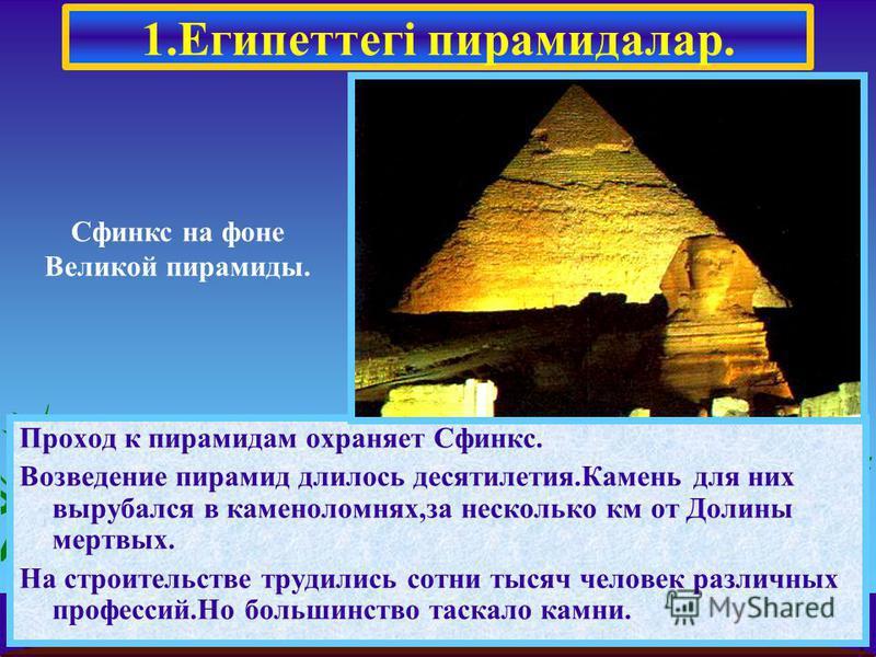 Проход к пирамидам охраняет Сфинкс. Возведение пирамид длилось десятилетия.Камень для них вырубался в каменоломнях,за несколько км от Долины мертвых. На строительстве трудились сотни тысяч человек различных профессий.Но большинство таскало камни. 1.Е