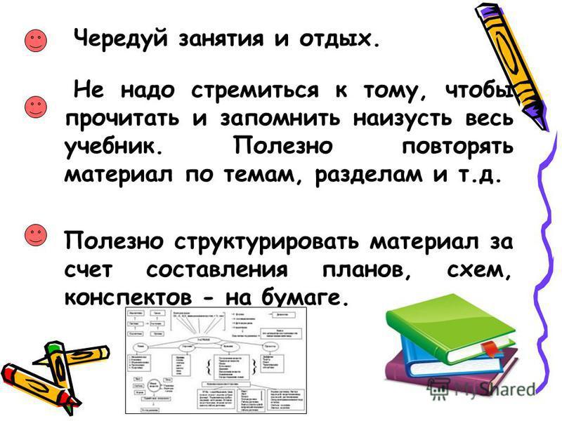 Чередуй занятия и отдых. Не надо стремиться к тому, чтобы прочитать и запомнить наизусть весь учебник. Полезно повторять материал по темам, разделам и т.д. Полезно структурировать материал за счет составления планов, схем, конспектов - на бумаге.