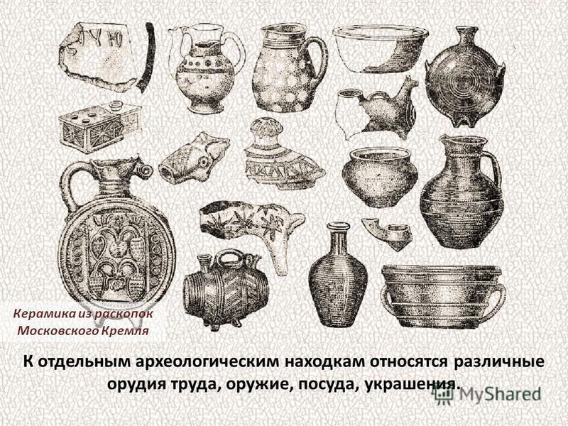 К отдельным археологическим находкам относятся различные орудия труда, оружие, посуда, украшения. Керамика из раскопок Московского Кремля