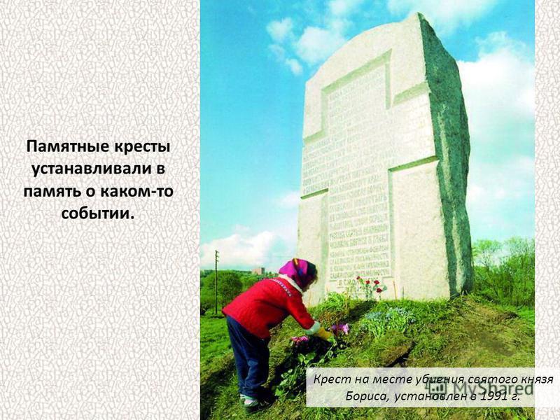 Памятные кресты устанавливали в память о каком-то событии. Крест на месте убиения святого князя Бориса, установлен в 1991 г.