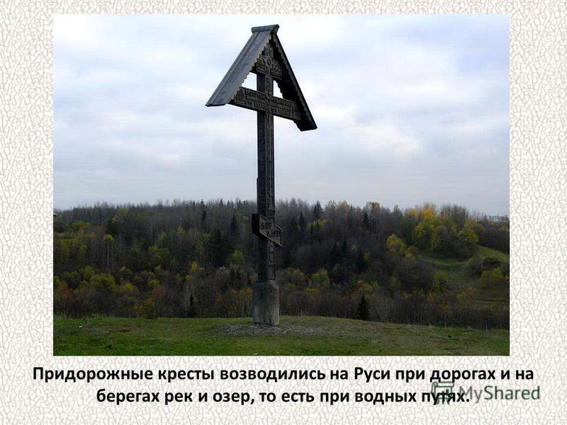 Придорожные кресты возводились на Руси при дорогах и на берегах рек и озер, то есть при водных путях.