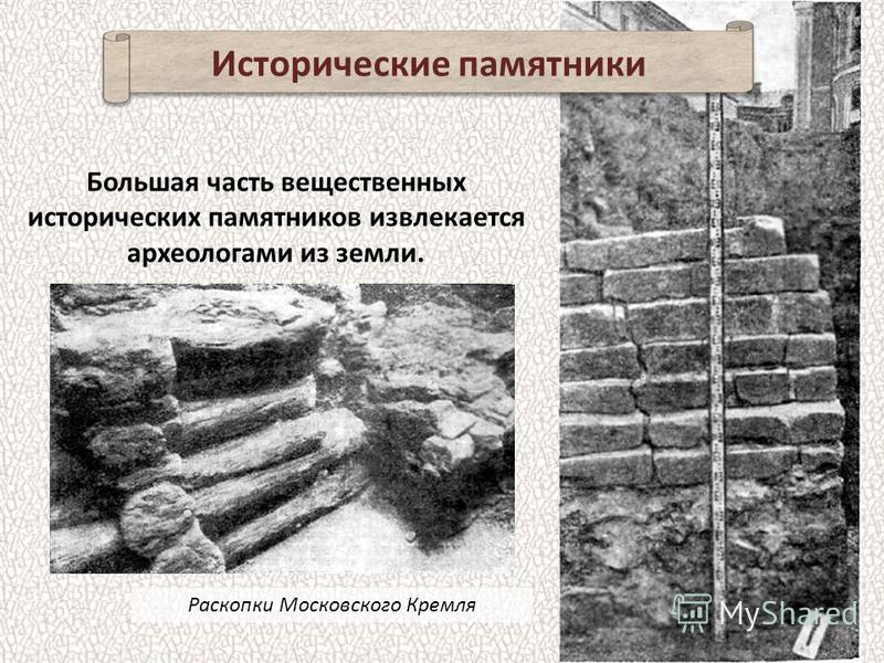 Исторические памятники Раскопки Московского Кремля Большая часть вещественных исторических памятников извлекается археологами из земли.