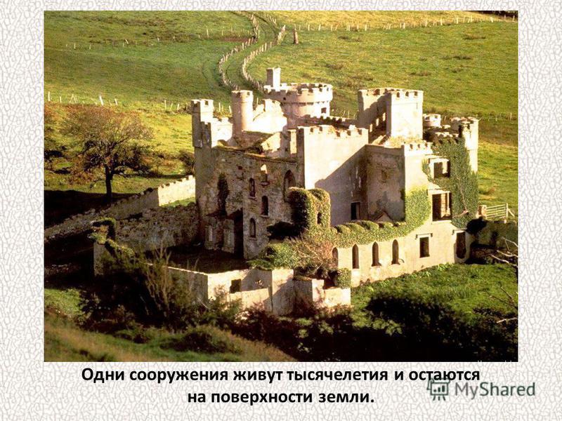 Одни сооружения живут тысячелетия и остаются на поверхности земли.