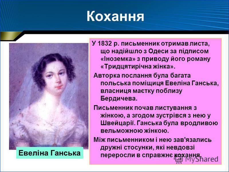 Кохання У 1832 р. письменник отримав листа, що надійшло з Одеси за підписом «Іноземка» з приводу його роману «Тридцятирічна жінка». Авторка послання була багата польська поміщиця Евеліна Ганська, власниця маєтку поблизу Бердичева. Письменник почав ли