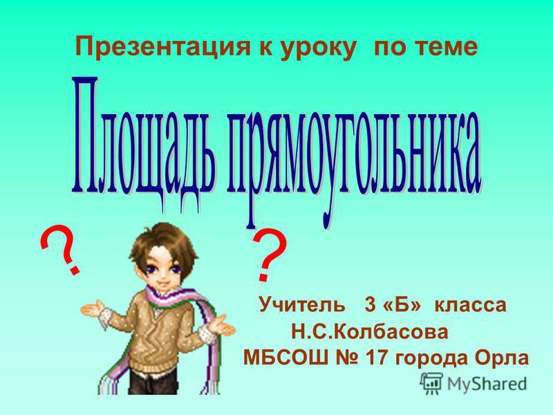 Презентация к уроку по теме ? ? Учитель 3 «Б» класса Н.С.Колбасова МБСОШ 17 города Орла