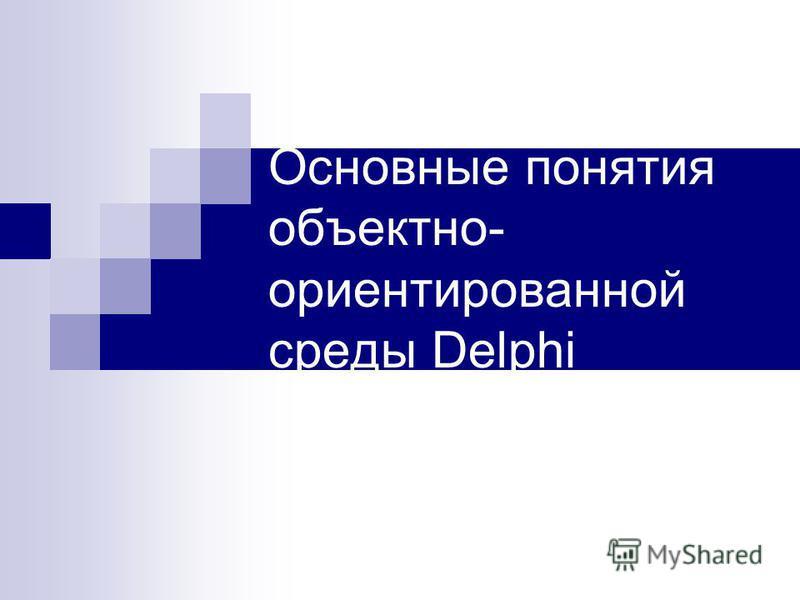 Основные понятия объектно- ориентированной среды Delphi