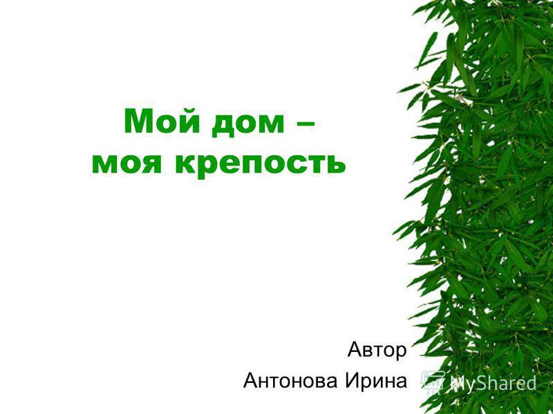 Мой дом – моя крепость Автор Антонова Ирина