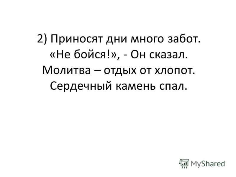 2) Приносят дни много забот. «Не бойся!», - Он сказал. Молитва – отдых от хлопот. Сердечный камень спал.