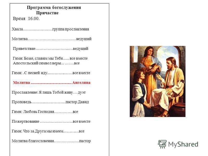 Программа богослужения Причастие Время 16.00. Хвала………………….группа прославления Молитва………………...…………….ведущий Приветствие……………..……...…ведущий Гимн: Боже, славим мы Тебя...... все вместе Апостольский символ веры... …….все Гимн:.С песней иду...………..……вс