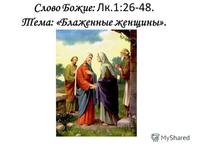 Слово Божие: Лк.1:26-48. Тема: «Блаженные женщины».
