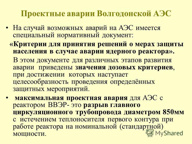 Проектные аварии Волгодонской АЭС На случай возможных аварий на АЭС имеется специальный нормативный документ: «Критерии для принятия решений о мерах защиты населения в случае аварии ядерного реактора». В этом документе для различных этапов развития а