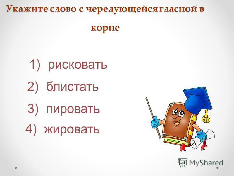 Укажите слово с чередующейся гласной в корне 3) пировать 4) жировать 2) блистать 1) рисковать