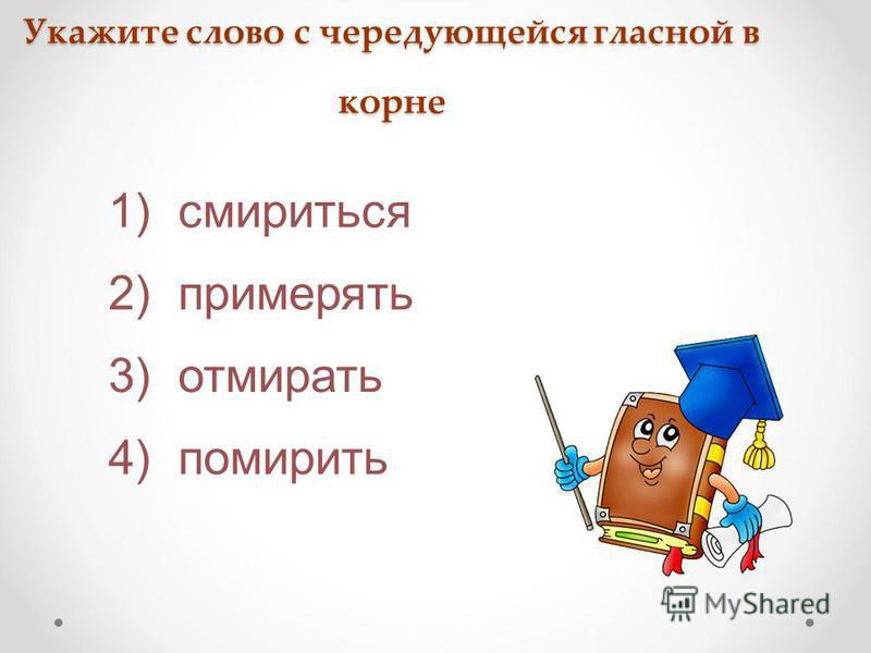 Укажите слово с чередующейся гласной в корне 3) отмирать 4) помирить 2) примерять 1) смириться