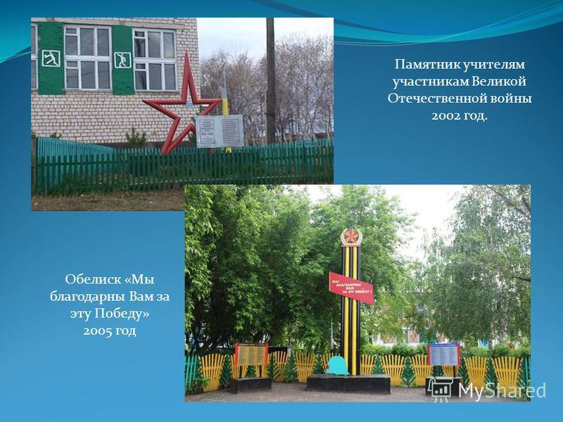 Памятник учителям участникам Великой Отечественной войны 2002 год. Обелиск «Мы благодарны Вам за эту Победу» 2005 год