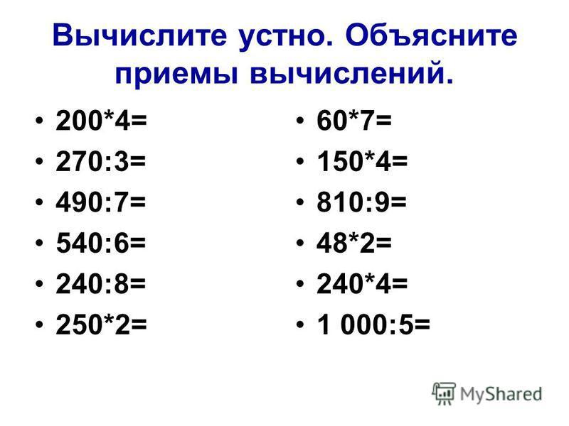 Вычислите устно. Объясните приемы вычислений. 200*4= 270:3= 490:7= 540:6= 240:8= 250*2= 60*7= 150*4= 810:9= 48*2= 240*4= 1 000:5=