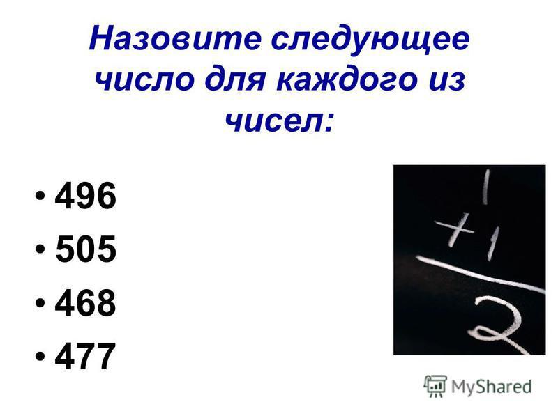 Назовите следующее число для каждого из чисел: 496 505 468 477