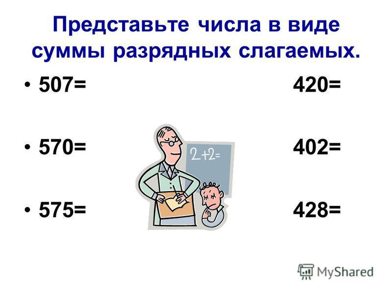 Представьте числа в виде суммы разрядных слагаемых. 507= 420= 570= 402= 575= 428=