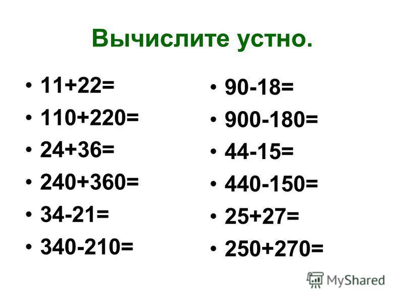 Вычислите устно. 11+22= 110+220= 24+36= 240+360= 34-21= 340-210= 90-18= 900-180= 44-15= 440-150= 25+27= 250+270=