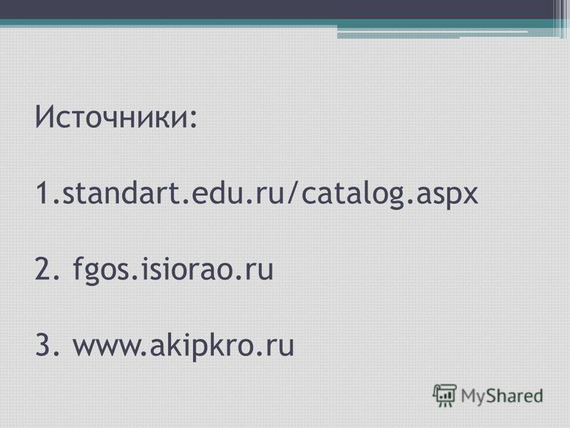 Источники: 1.standart.edu.ru/catalog.aspx 2. fgos.isiorao.ru 3. www.akipkro.ru
