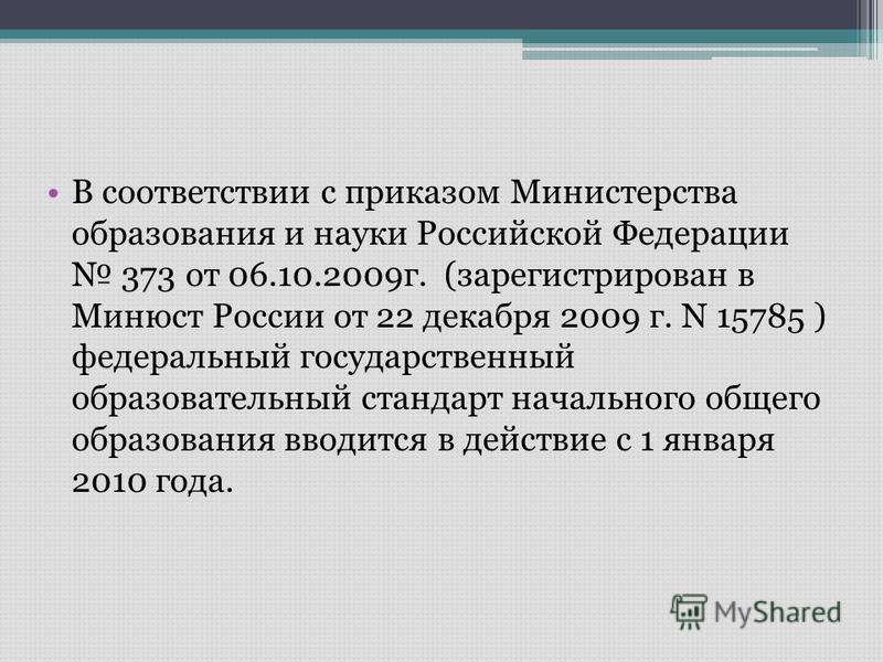 В соответствии с приказом Министерства образования и науки Российской Федерации 373 от 06.10.2009 г. (зарегистрирован в Минюст России от 22 декабря 2009 г. N 15785 ) федеральный государственный образовательный стандарт начального общего образования в