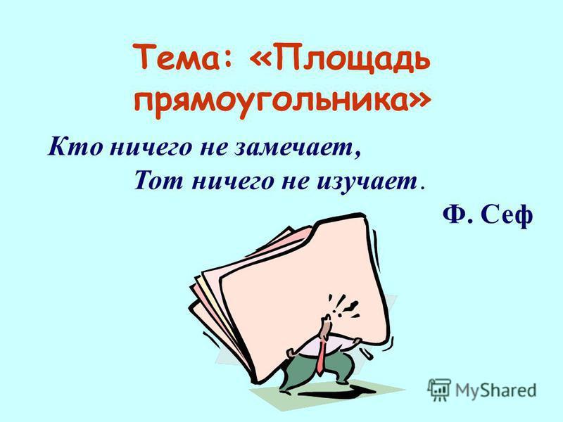 Тема: «Площадь прямоугольника» Кто ничего не замечает, Тот ничего не изучает. Ф. Сеф