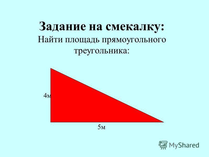 Задание на смекалку: Найти площадь прямоугольного треугольника: 4 м 5 м