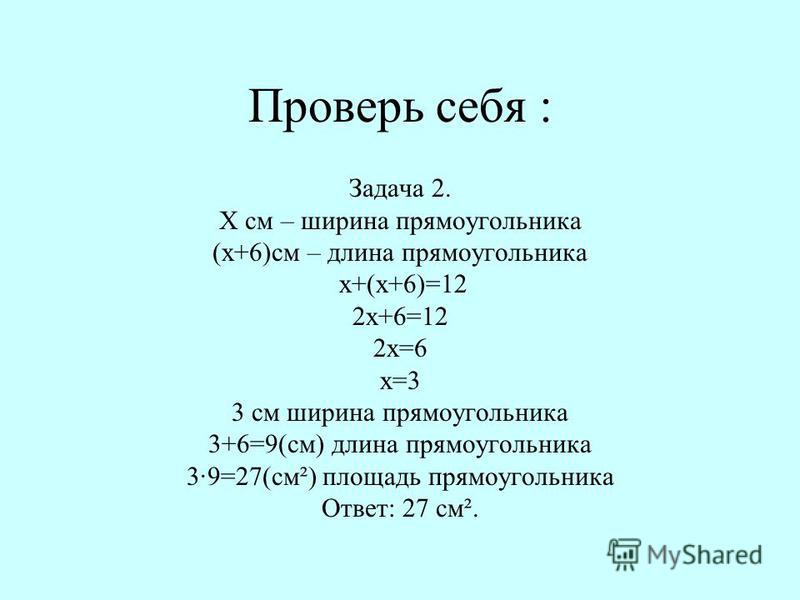 Проверь себя : Задача 2. Х см – ширина прямоугольника (х+6)см – длина прямоугольника х+(х+6)=12 2 х+6=12 2 х=6 х=3 3 см ширина прямоугольника 3+6=9(см) длина прямоугольника 3·9=27(см²) площадь прямоугольника Ответ: 27 см².