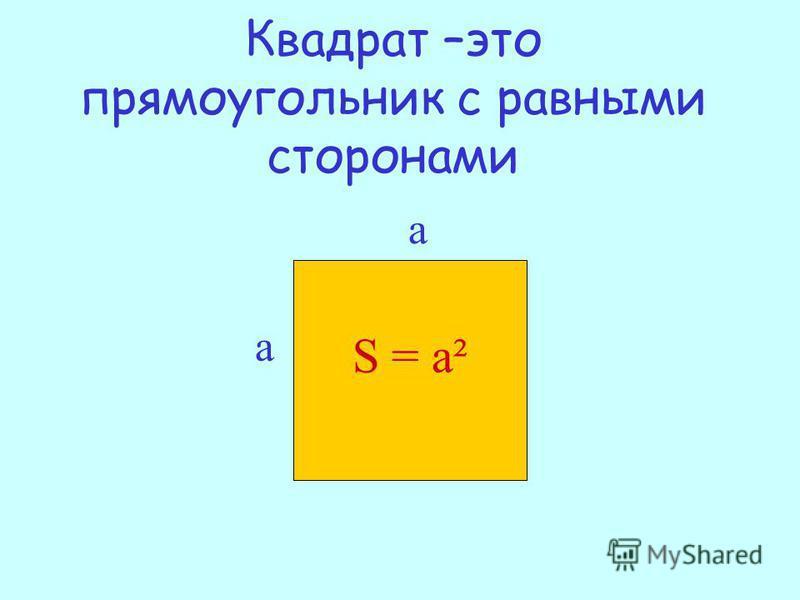Квадрат –это прямоугольник с равными сторонами S = а² а а