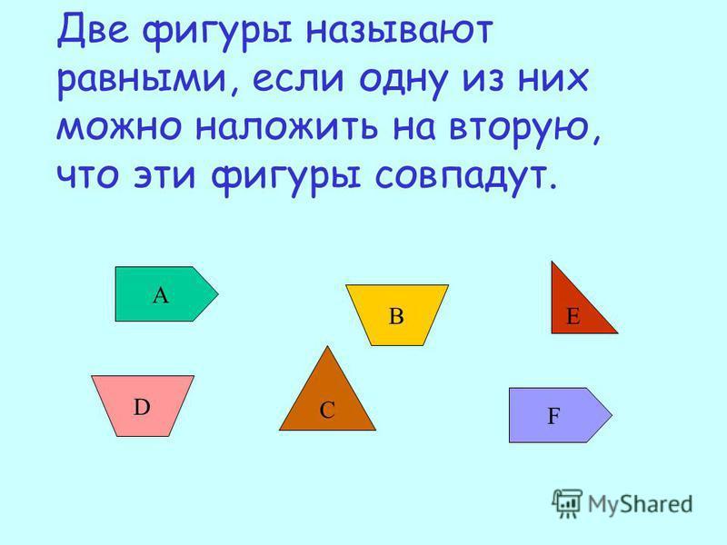 Две фигуры называют равными, если одну из них можно наложить на вторую, что эти фигуры совпадут. А F В D С E