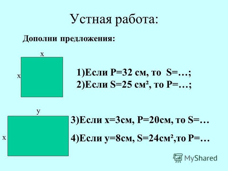 Устная работа: x x Дополни предложения: 1)Если Р=32 см, то S=…; 2)Если S=25 см², то Р=…; y x 3)Если х=3 см, Р=20 см, то S=… 4)Если y=8 см, S=24 см²,то Р=…